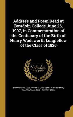 Address and Poem Read at Bowdoin College June 26, 1907, in Commemoration of the Centenary of the Birth of Henry Wadsworth Longfellow of the Class of 1825