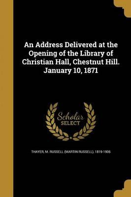An Address Delivered at the Opening of the Library of Christian Hall, Chestnut Hill. January 10, 1871