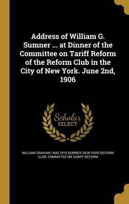 Address of William G. Sumner ... at Dinner of the Committee on Tariff Reform of the Reform Club in the City of New York. June 2nd, 1906
