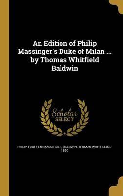 An Edition of Philip Massinger's Duke of Milan ... by Thomas Whitfield Baldwin