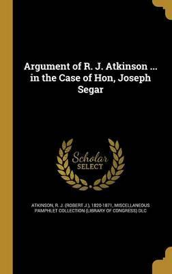 Argument of R. J. Atkinson ... in the Case of Hon, Joseph Segar