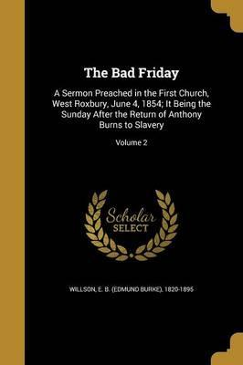The Bad Friday  A Sermon Preached in the First Church, West Roxbury, June 4, 1854; It Being the Sunday After the Return of Anthony Burns to Slavery; Volume 2