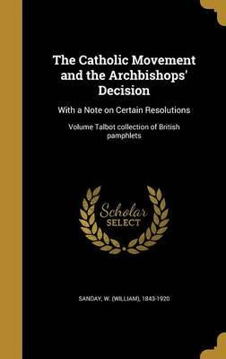 The Catholic Movement and the Archbishops' Decision  With a Note on Certain Resolutions; Volume Talbot Collection of British Pamphlets