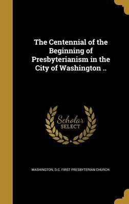 The Centennial of the Beginning of Presbyterianism in the City of Washington ..