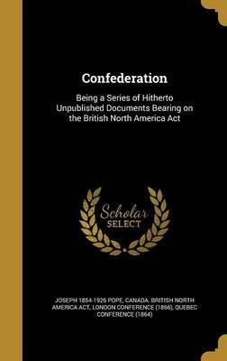 Confederation  Being a Series of Hitherto Unpublished Documents Bearing on the British North America ACT