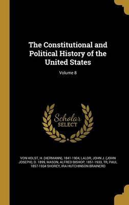 The Constitutional and Political History of the United States; Volume 8