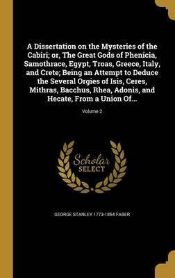 A Dissertation on the Mysteries of the Cabiri; Or, the Great Gods of Phenicia, Samothrace, Egypt, Troas, Greece, Italy, and Crete; Being an Attempt to Deduce the Several Orgies of Isis, Ceres, Mithras, Bacchus, Rhea, Adonis, and Hecate, from a Union Of...; V