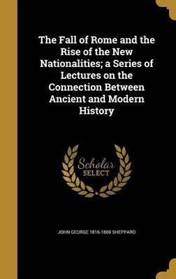 The Fall of Rome and the Rise of the New Nationalities; A Series of Lectures on the Connection Between Ancient and Modern History