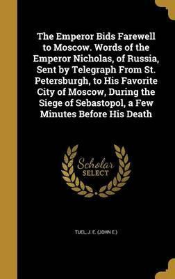 The Emperor Bids Farewell to Moscow. Words of the Emperor Nicholas, of Russia, Sent by Telegraph from St. Petersburgh, to His Favorite City of Moscow, During the Siege of Sebastopol, a Few Minutes Before His Death