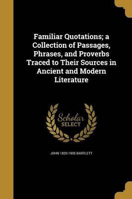 Familiar Quotations; A Collection of Passages, Phrases, and Proverbs Traced to Their Sources in Ancient and Modern Literature