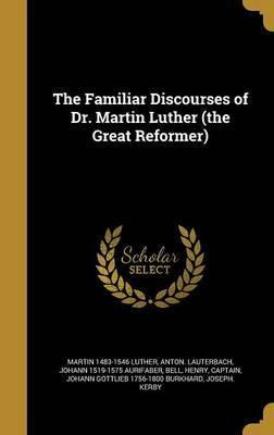 The Familiar Discourses of Dr. Martin Luther (the Great Reformer)