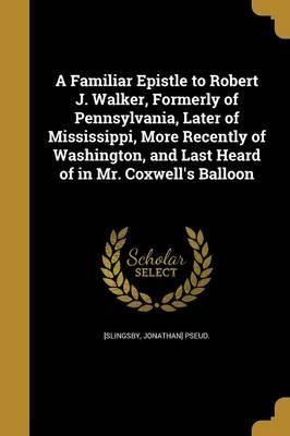 A Familiar Epistle to Robert J. Walker, Formerly of Pennsylvania, Later of Mississippi, More Recently of Washington, and Last Heard of in Mr. Coxwell's Balloon
