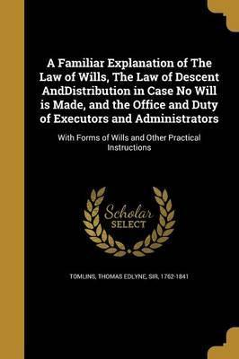 A Familiar Explanation of the Law of Wills, the Law of Descent Anddistribution in Case No Will Is Made, and the Office and Duty of Executors and Administrators