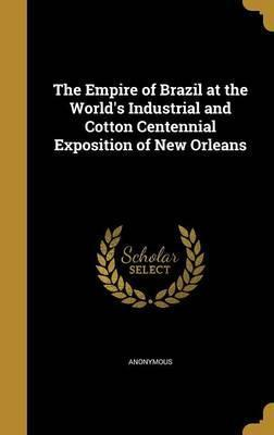 The Empire of Brazil at the World's Industrial and Cotton Centennial Exposition of New Orleans