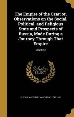 The Empire of the Czar; Or, Observations on the Social, Political, and Religious State and Prospects of Russia, Made During a Journey Through That Empire; Volume 3