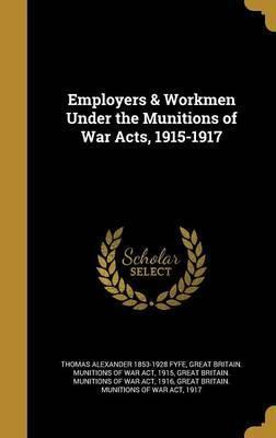 Employers & Workmen Under the Munitions of War Acts, 1915-1917