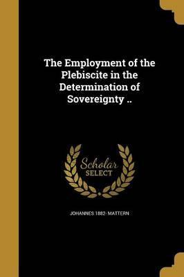 The Employment of the Plebiscite in the Determination of Sovereignty ..
