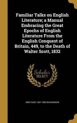 Familiar Talks on English Literature; A Manual Embracing the Great Epochs of English Literature from the English Conquest of Britain, 449, to the Death of Walter Scott, 1832