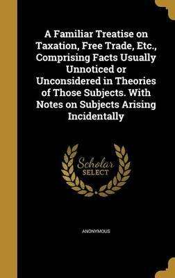 A Familiar Treatise on Taxation, Free Trade, Etc., Comprising Facts Usually Unnoticed or Unconsidered in Theories of Those Subjects. with Notes on Subjects Arising Incidentally