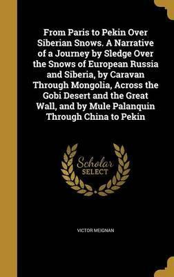 From Paris to Pekin Over Siberian Snows. a Narrative of a Journey by Sledge Over the Snows of European Russia and Siberia, by Caravan Through Mongolia, Across the Gobi Desert and the Great Wall, and by Mule Palanquin Through China to Pekin
