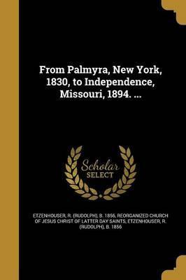 From Palmyra, New York, 1830, to Independence, Missouri, 1894. ...