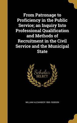 From Patronage to Proficiency in the Public Service; An Inquiry Into Professional Qualification and Methods of Recruitment in the Civil Service and the Municipal State