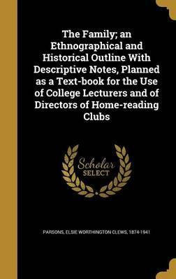 The Family; An Ethnographical and Historical Outline with Descriptive Notes, Planned as a Text-Book for the Use of College Lecturers and of Directors of Home-Reading Clubs