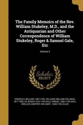 The Family Memoirs of the REV. William Stukeley, M.D., and the Antiquarian and Other Correspondence of William Stukeley, Roger & Samuel Gale, Etc; Volume 3