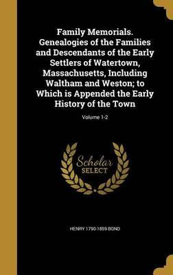 Family Memorials. Genealogies of the Families and Descendants of the Early Settlers of Watertown, Massachusetts, Including Waltham and Weston; To Which Is Appended the Early History of the Town; Volume 1-2
