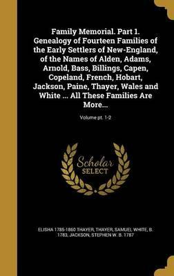Family Memorial. Part 1. Genealogy of Fourteen Families of the Early Settlers of New-England, of the Names of Alden, Adams, Arnold, Bass, Billings, Capen, Copeland, French, Hobart, Jackson, Paine, Thayer, Wales and White ... All These Families Are More...;
