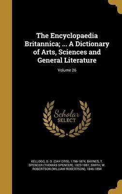 The Encyclopaedia Britannica; ... a Dictionary of Arts, Sciences and General Literature; Volume 26