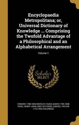 Encyclopaedia Metropolitana; Or, Universal Dictionary of Knowledge ... Comprising the Twofold Advantage of a Philosophical and an Alphabetical Arrangement; Volume 1