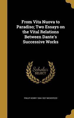 From Vita Nuova to Paradiso; Two Essays on the Vital Relations Between Dante's Successive Works