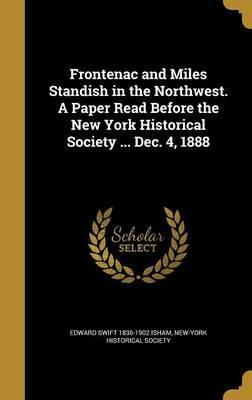 Frontenac and Miles Standish in the Northwest. a Paper Read Before the New York Historical Society ... Dec. 4, 1888