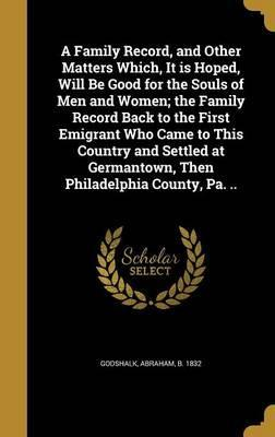 A Family Record, and Other Matters Which, It Is Hoped, Will Be Good for the Souls of Men and Women; The Family Record Back to the First Emigrant Who Came to This Country and Settled at Germantown, Then Philadelphia County, Pa. ..