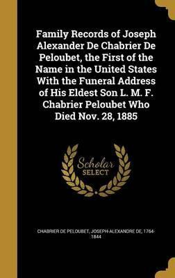 Family Records of Joseph Alexander de Chabrier de Peloubet, the First of the Name in the United States with the Funeral Address of His Eldest Son L. M. F. Chabrier Peloubet Who Died Nov. 28, 1885