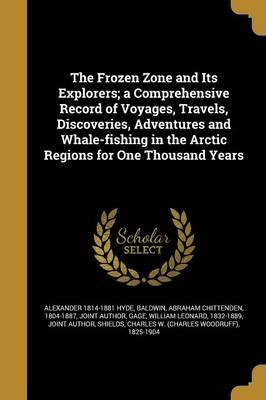 The Frozen Zone and Its Explorers; A Comprehensive Record of Voyages, Travels, Discoveries, Adventures and Whale-Fishing in the Arctic Regions for One Thousand Years