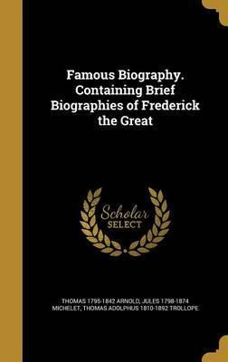 Famous Biography. Containing Brief Biographies of Frederick the Great