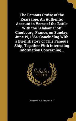 The Famous Cruise of the Kearsarge. an Authentic Account in Verse of the Battle with the Alabama Off Cherbourg, France, on Sunday, June 19, 1864; Concluding with a Brief History of This Famous Ship, Together with Interesting Information Concerning...