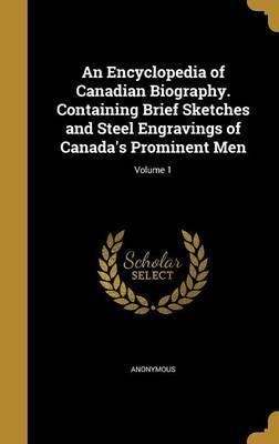 An Encyclopedia of Canadian Biography. Containing Brief Sketches and Steel Engravings of Canada's Prominent Men; Volume 1