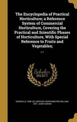 The Encyclopedia of Practical Horticulture; A Reference System of Commercial Horticulture, Covering the Practical and Scientific Phases of Horticulture, with Special Reference to Fruits and Vegetables;; V.1