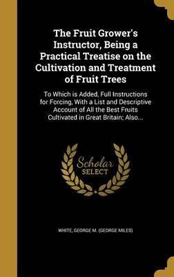 The Fruit Grower's Instructor, Being a Practical Treatise on the Cultivation and Treatment of Fruit Trees