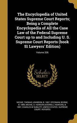 The Encyclopedia of United States Supreme Court Reports; Being a Complete Encyclopedia of All the Case Law of the Federal Supreme Court Up to and Including U. S. Supreme Court Reports (Book 51 Lawyers' Edition); Volume 206