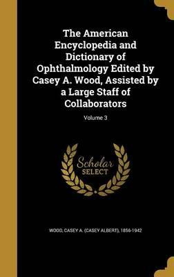 The American Encyclopedia and Dictionary of Ophthalmology Edited by Casey A. Wood, Assisted by a Large Staff of Collaborators; Volume 3