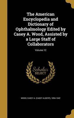 The American Encyclopedia and Dictionary of Ophthalmology Edited by Casey A. Wood, Assisted by a Large Staff of Collaborators; Volume 12
