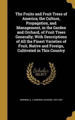 The Fruits and Fruit Trees of America; The Culture, Propagation, and Management, in the Garden and Orchard, of Fruit Trees Generally; With Descriptions of All the Finest Varieties of Fruit, Native and Foreign, Cultivated in This Country
