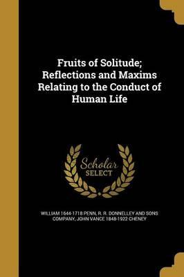 Fruits of Solitude; Reflections and Maxims Relating to the Conduct of Human Life