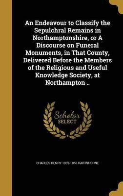 An Endeavour to Classify the Sepulchral Remains in Northamptonshire, or a Discourse on Funeral Monuments, in That County, Delivered Before the Members of the Religious and Useful Knowledge Society, at Northampton ..