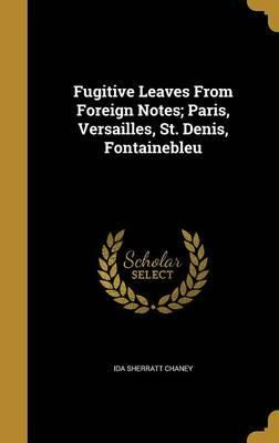 Fugitive Leaves from Foreign Notes; Paris, Versailles, St. Denis, Fontainebleu