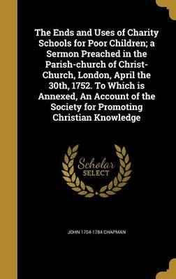 The Ends and Uses of Charity Schools for Poor Children; A Sermon Preached in the Parish-Church of Christ-Church, London, April the 30th, 1752. to Which Is Annexed, an Account of the Society for Promoting Christian Knowledge